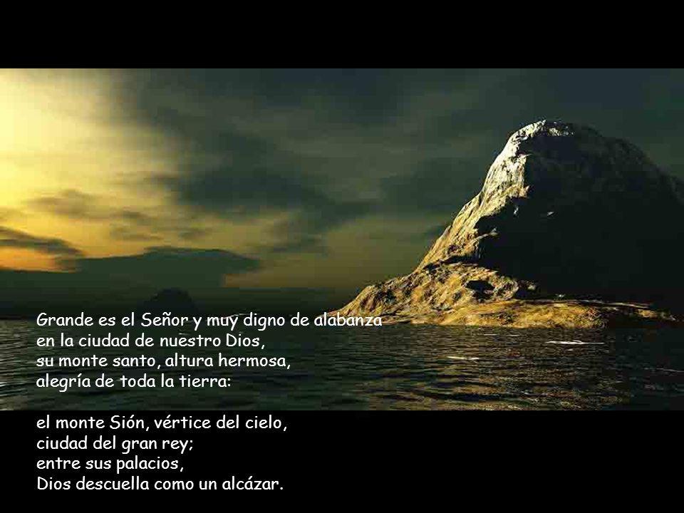 Grande es el Señor y muy digno de alabanza en la ciudad de nuestro Dios, su monte santo, altura hermosa, alegría de toda la tierra: