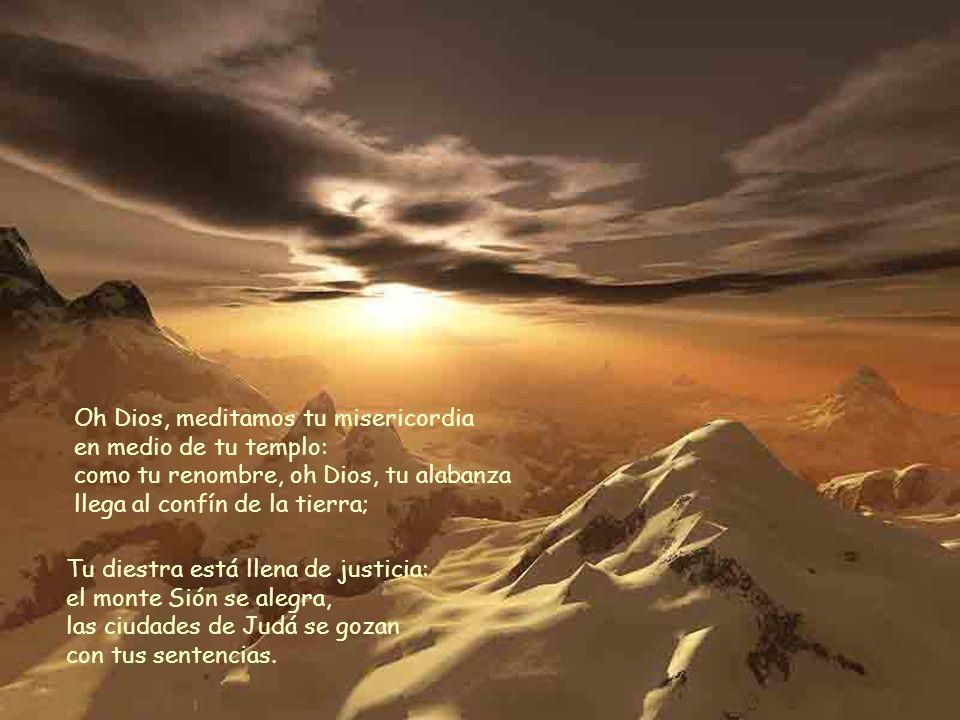 Oh Dios, meditamos tu misericordia en medio de tu templo: como tu renombre, oh Dios, tu alabanza llega al confín de la tierra;
