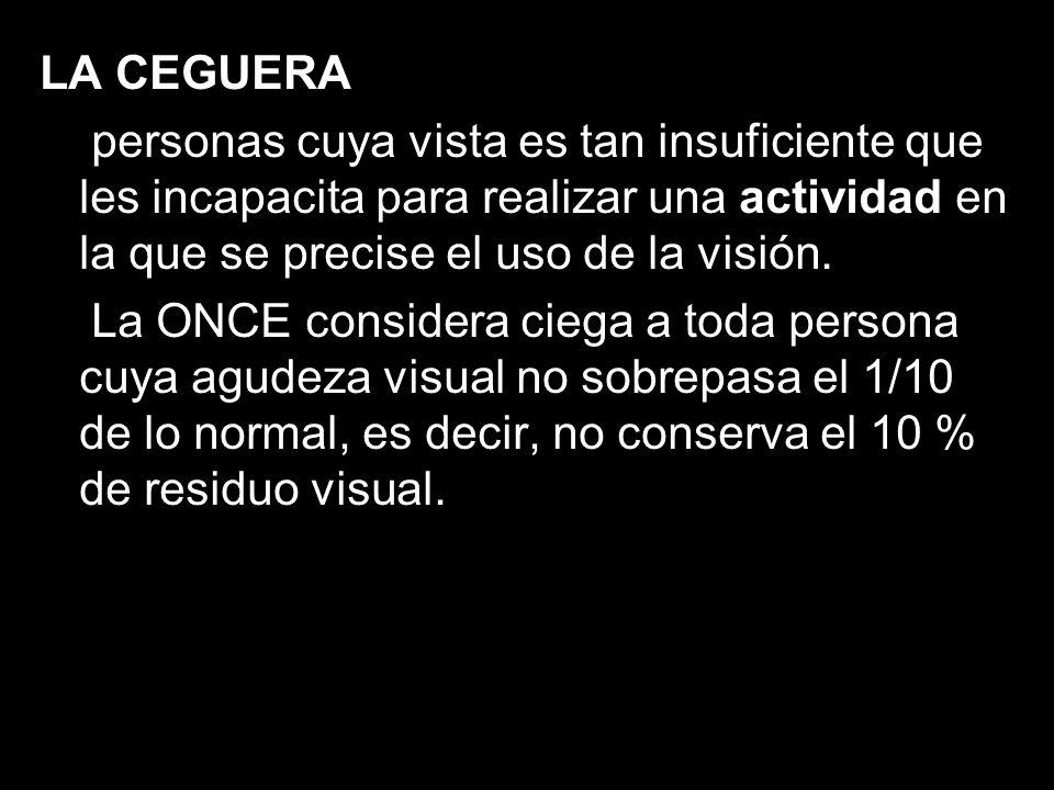 LA CEGUERA personas cuya vista es tan insuficiente que les incapacita para realizar una actividad en la que se precise el uso de la visión.