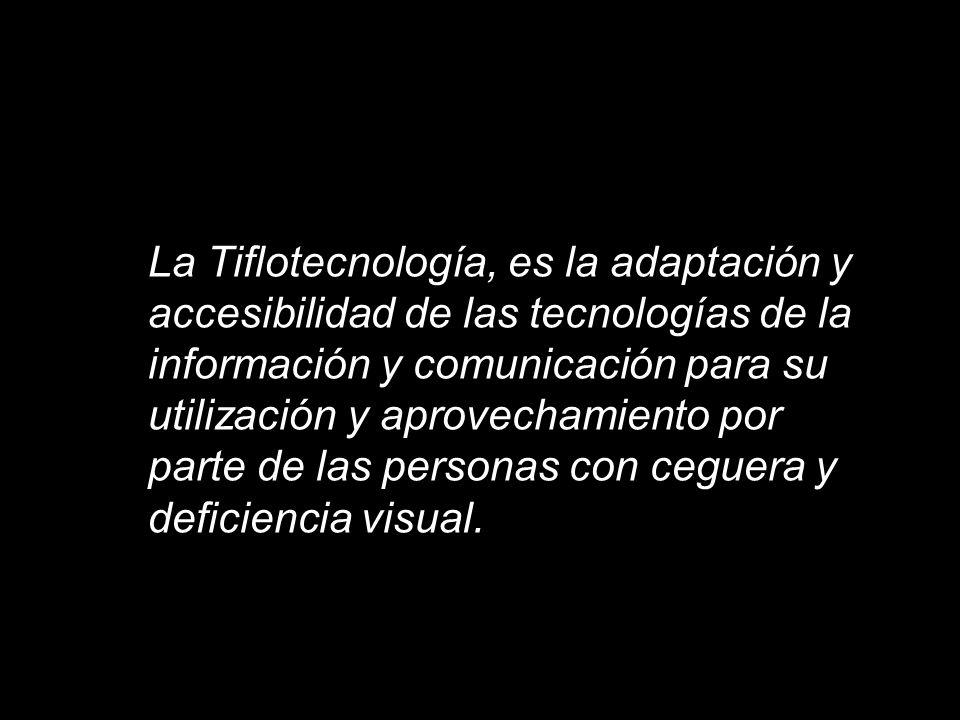 La Tiflotecnología, es la adaptación y accesibilidad de las tecnologías de la información y comunicación para su utilización y aprovechamiento por parte de las personas con ceguera y deficiencia visual.