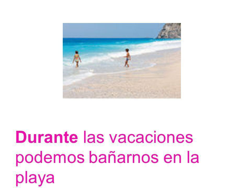 Durante las vacaciones podemos bañarnos en la playa