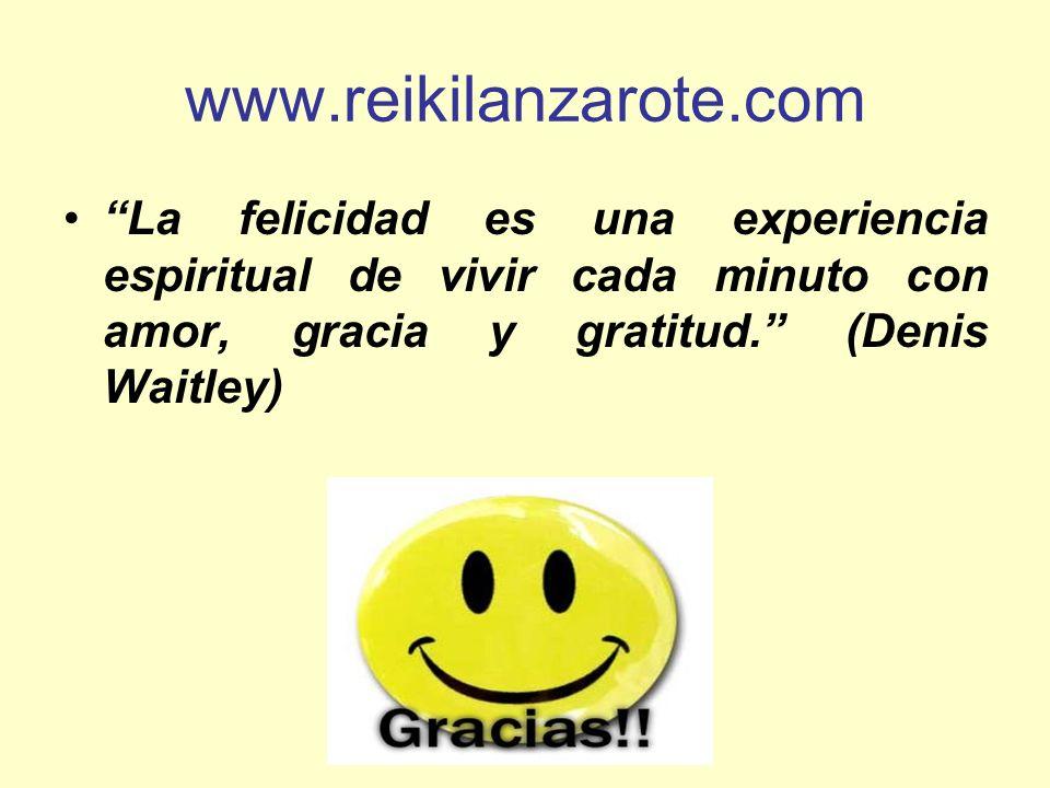www.reikilanzarote.com La felicidad es una experiencia espiritual de vivir cada minuto con amor, gracia y gratitud. (Denis Waitley)
