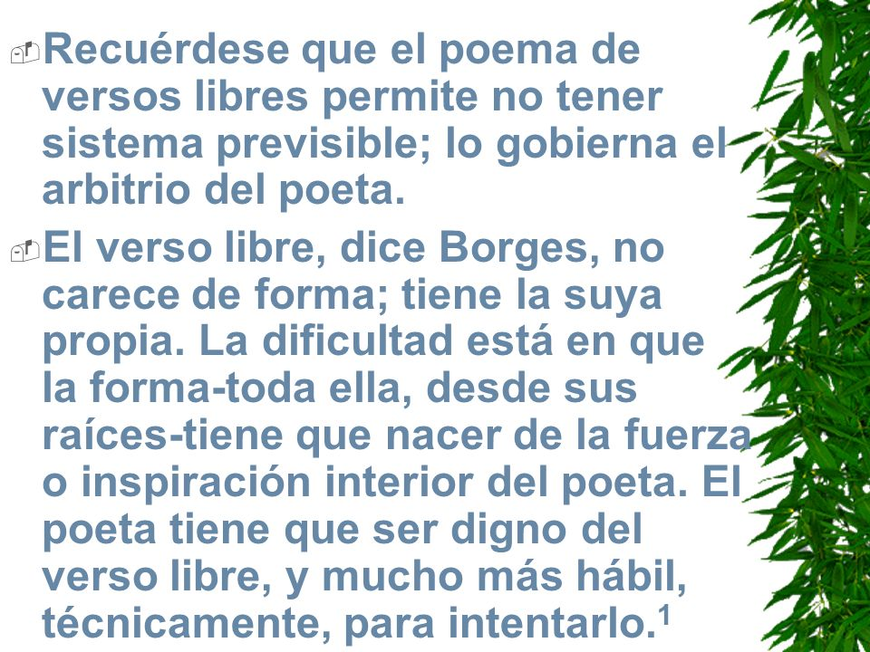 Recuérdese que el poema de versos libres permite no tener sistema previsible; lo gobierna el arbitrio del poeta.