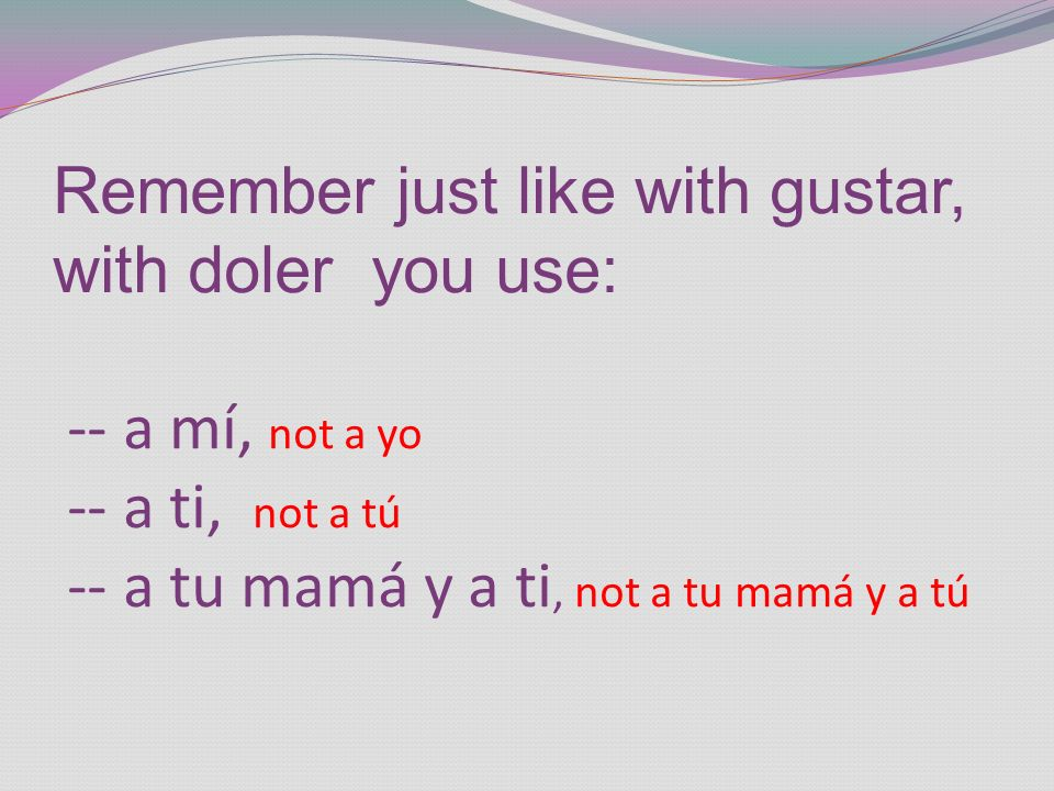 Remember just like with gustar, with doler you use: -- a mí, not a yo -- a ti, not a tú -- a tu mamá y a ti, not a tu mamá y a tú