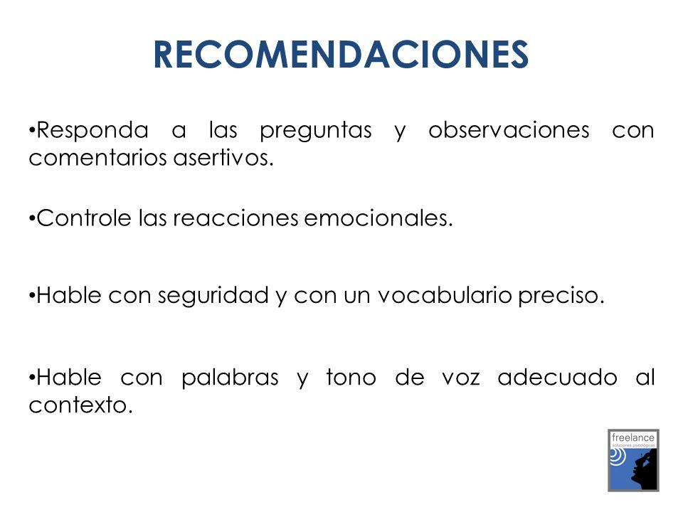 RECOMENDACIONES Responda a las preguntas y observaciones con comentarios asertivos. Controle las reacciones emocionales.