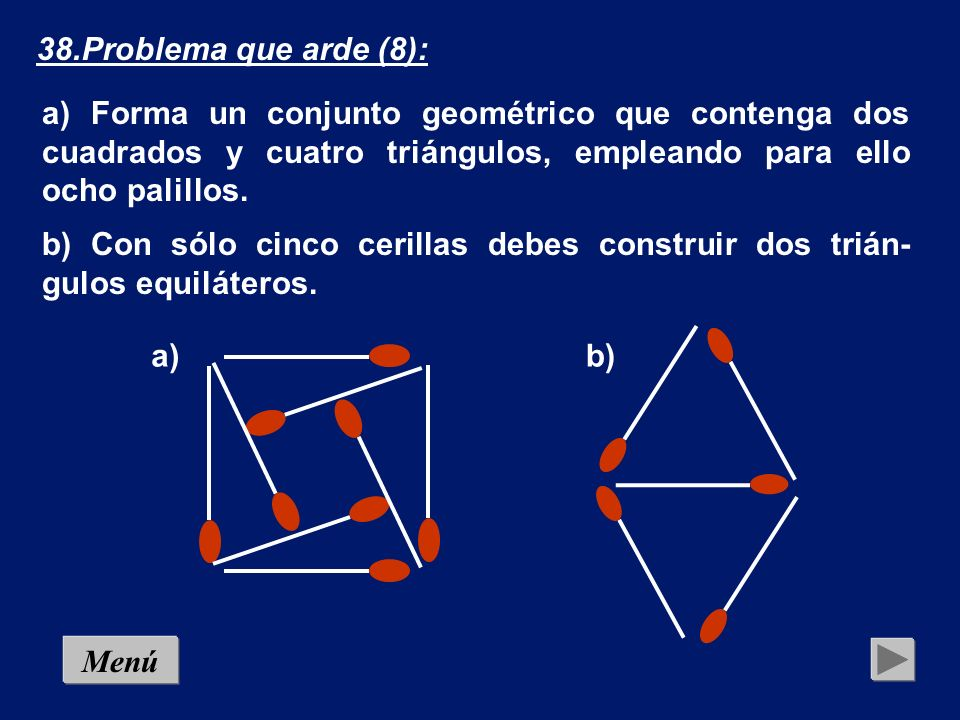 38.Problema que arde (8): a) Forma un conjunto geométrico que contenga dos cuadrados y cuatro triángulos, empleando para ello ocho palillos.