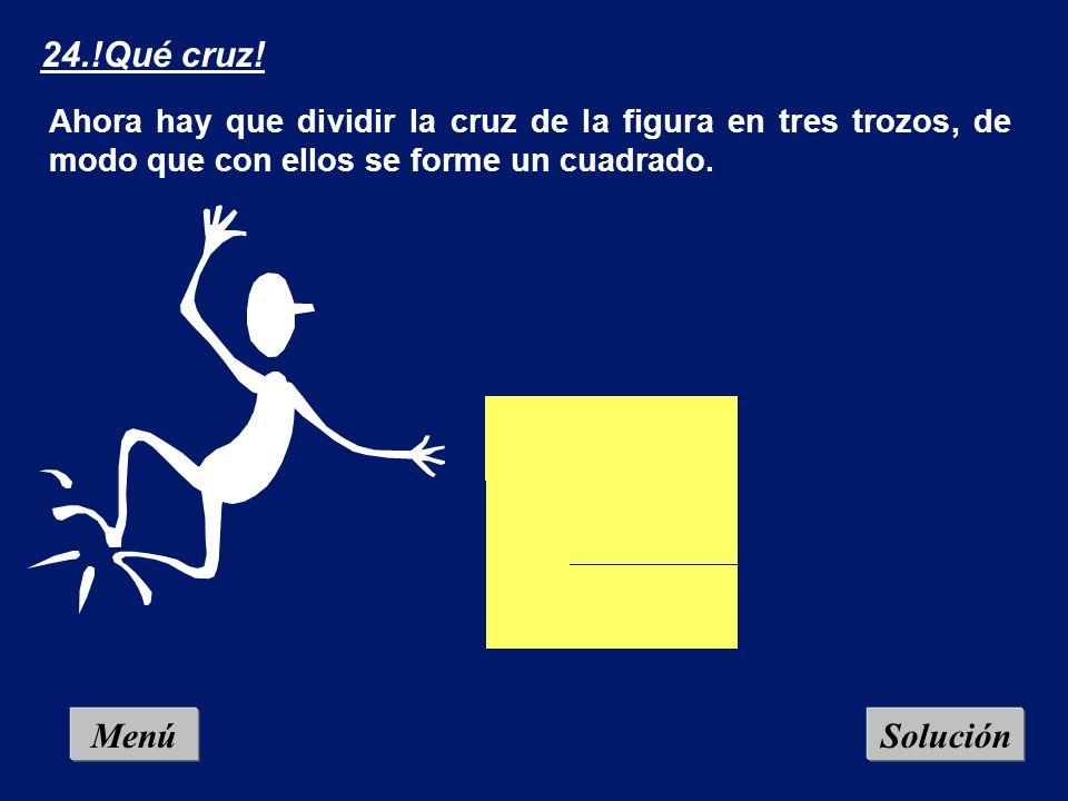 24.!Qué cruz! Ahora hay que dividir la cruz de la figura en tres trozos, de modo que con ellos se forme un cuadrado.