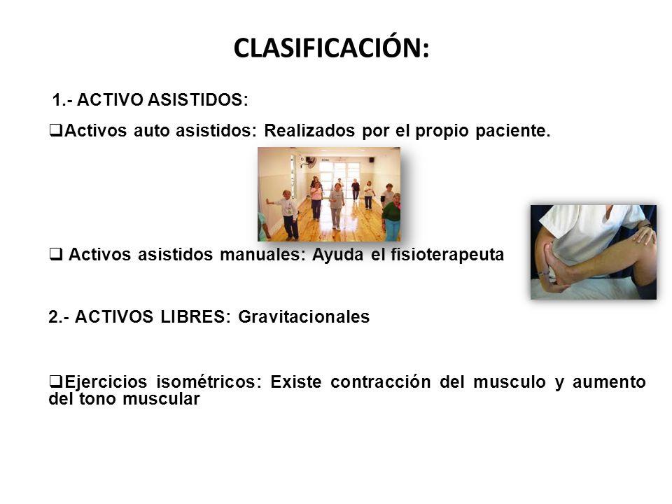 CLASIFICACIÓN: 1.- ACTIVO ASISTIDOS: Activos auto asistidos: Realizados por el propio paciente. Activos asistidos manuales: Ayuda el fisioterapeuta.