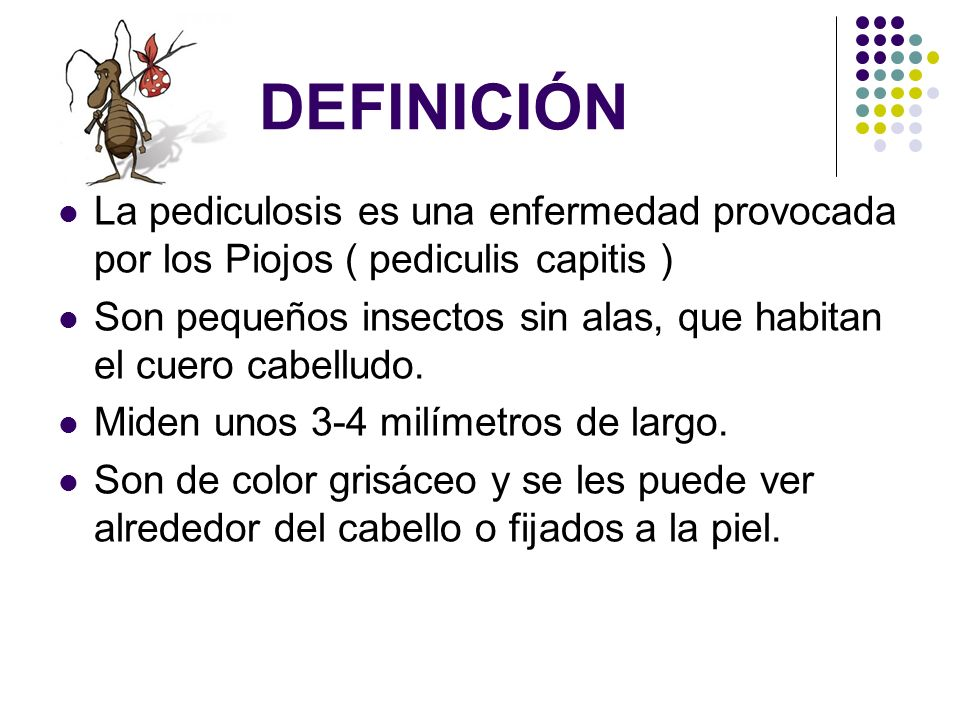 DEFINICIÓNLa pediculosis es una enfermedad provocada por los Piojos ( pediculis capitis )