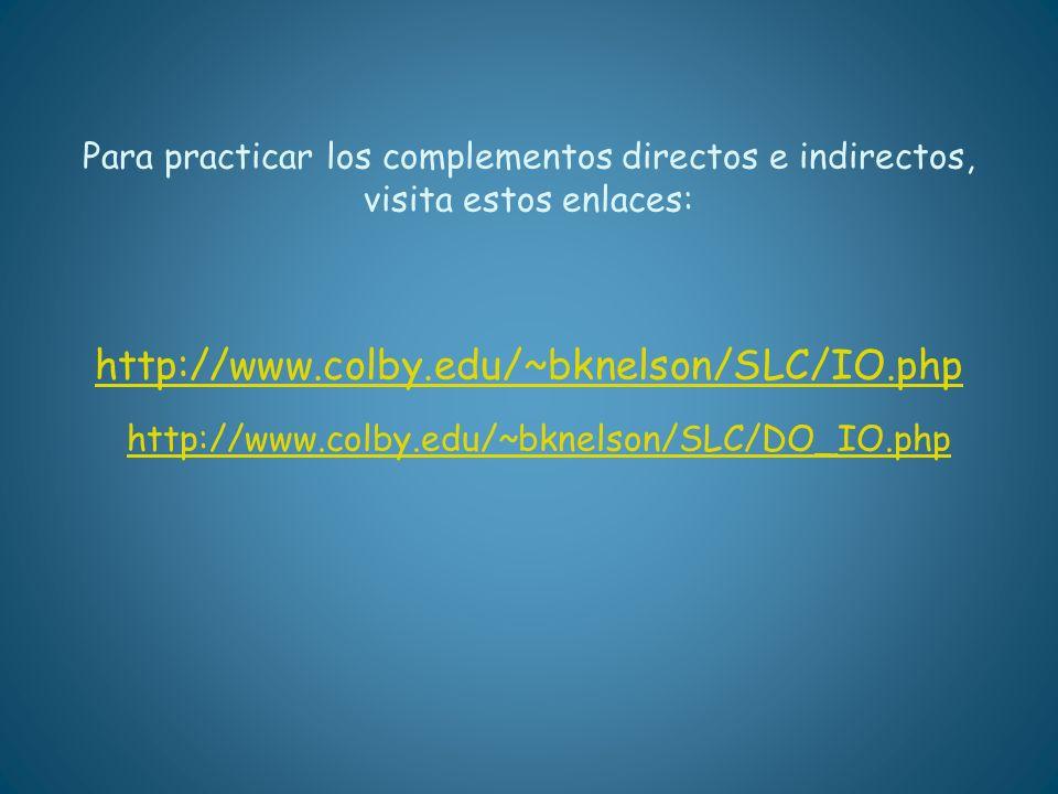 Para practicar los complementos directos e indirectos, visita estos enlaces: http://www.colby.edu/~bknelson/SLC/IO.php http://www.colby.edu/~bknelson/SLC/DO_IO.php