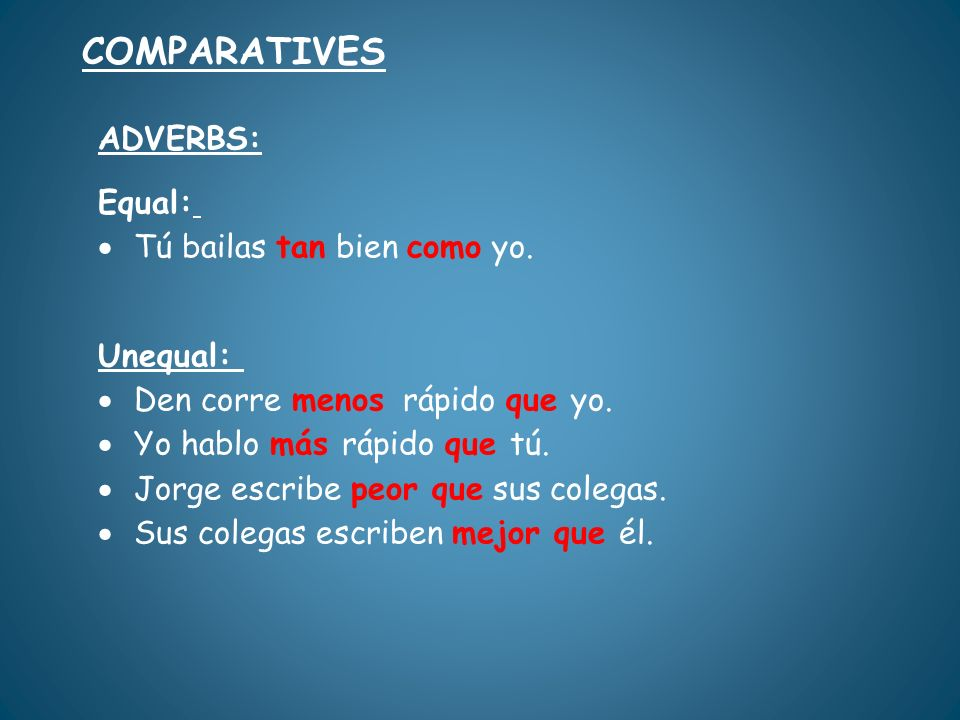 COMPARATIVES ADVERBS: Equal: Tú bailas tan bien como yo. Unequal: