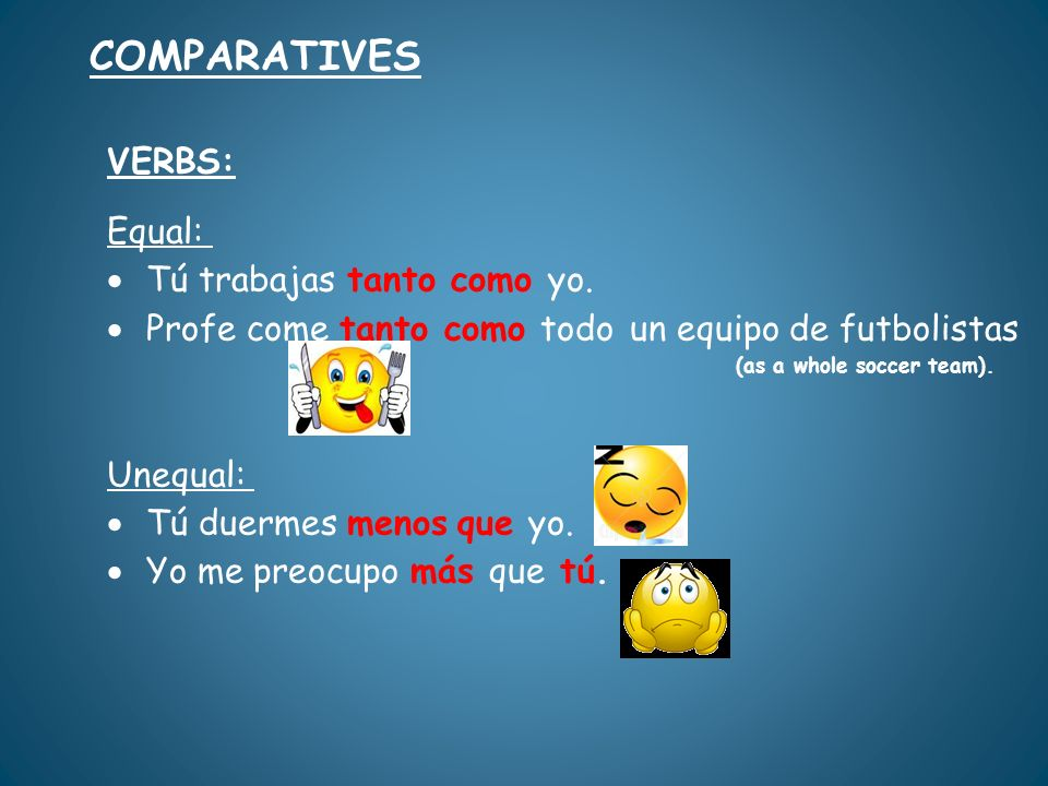 COMPARATIVES VERBS: Equal: Tú trabajas tanto como yo.