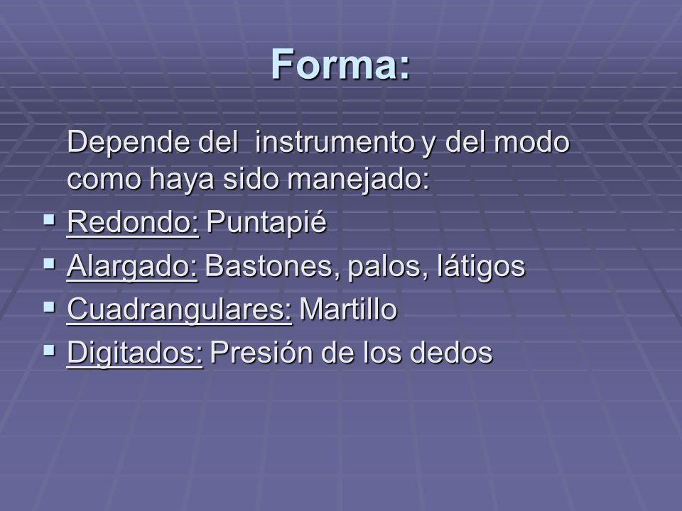 Forma: Depende del instrumento y del modo como haya sido manejado: