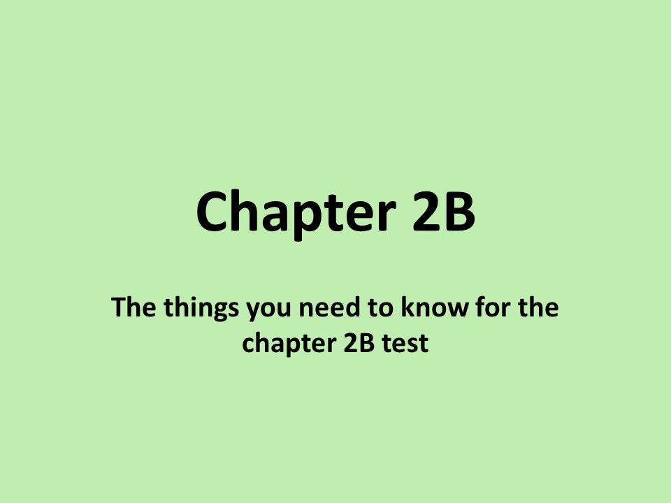 The things you need to know for the chapter 2B test