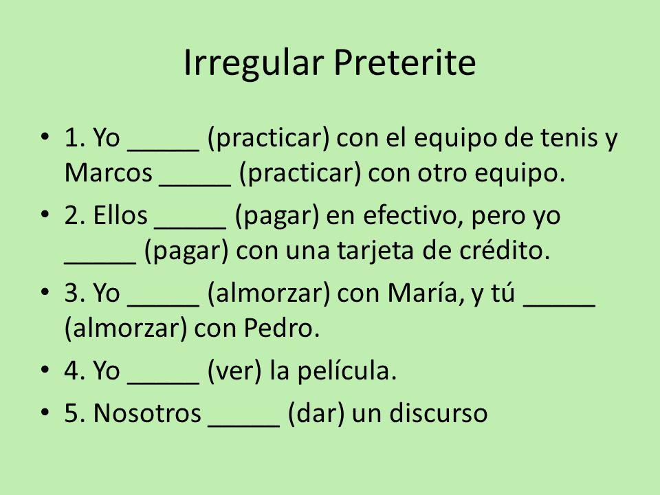 Irregular Preterite1. Yo _____ (practicar) con el equipo de tenis y Marcos _____ (practicar) con otro equipo.