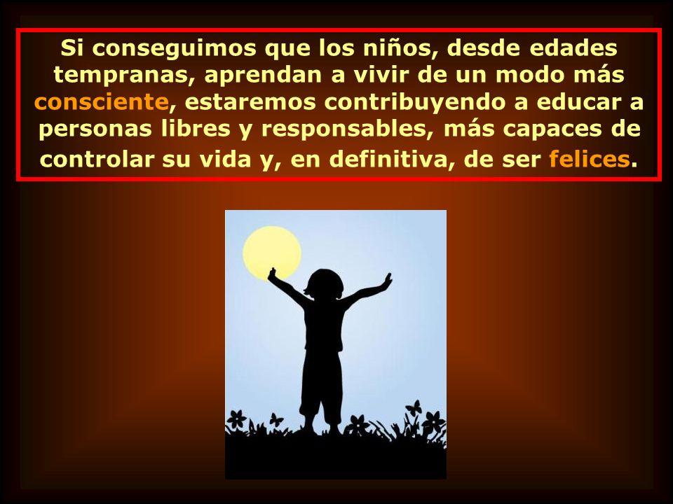 Si conseguimos que los niños, desde edades tempranas, aprendan a vivir de un modo más consciente, estaremos contribuyendo a educar a personas libres y responsables, más capaces de controlar su vida y, en definitiva, de ser felices.