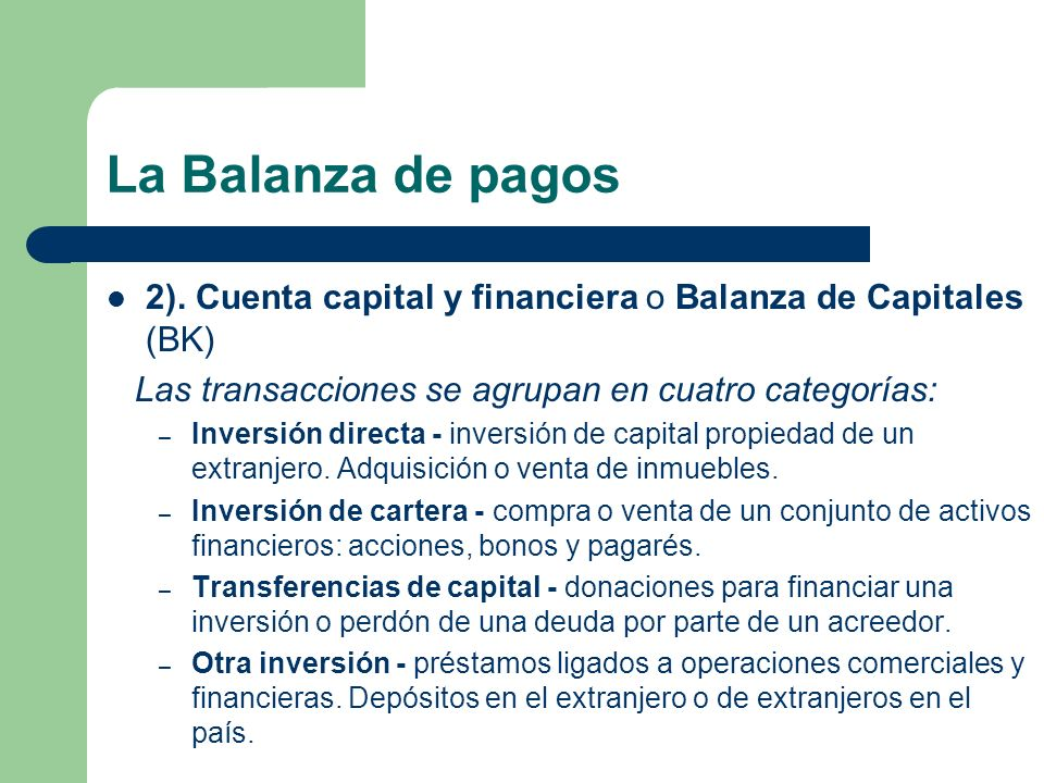 La Balanza de pagos 2). Cuenta capital y financiera o Balanza de Capitales (BK) Las transacciones se agrupan en cuatro categorías: