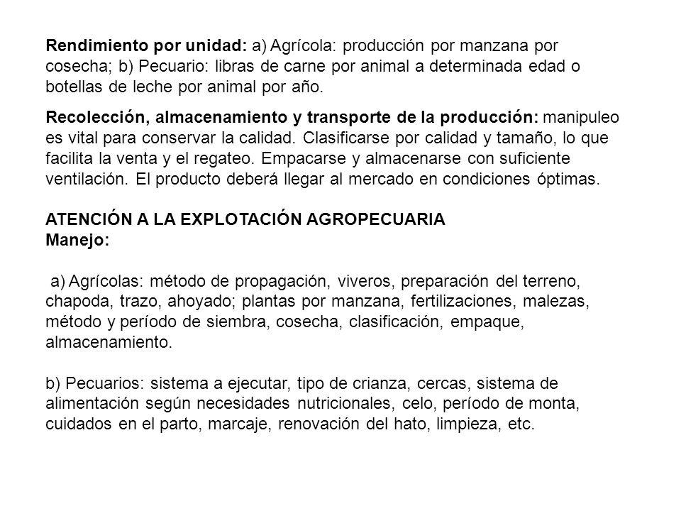 Rendimiento por unidad: a) Agrícola: producción por manzana por cosecha; b) Pecuario: libras de carne por animal a determinada edad o botellas de leche por animal por año.