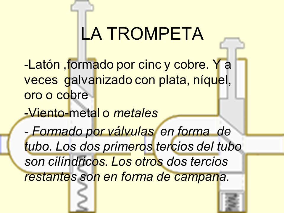 LA TROMPETA -Latón ,formado por cinc y cobre. Y a veces galvanizado con plata, níquel, oro o cobre.