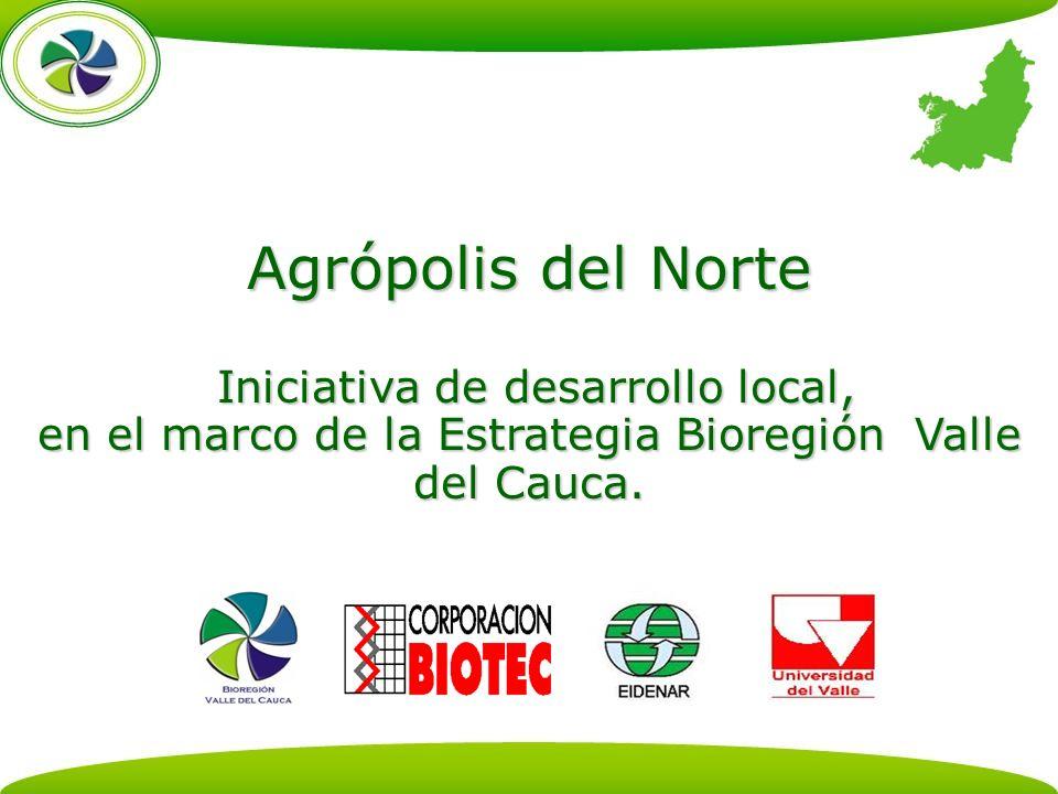 Agrópolis del Norte Iniciativa de desarrollo local, en el marco de la Estrategia Bioregión Valle del Cauca.