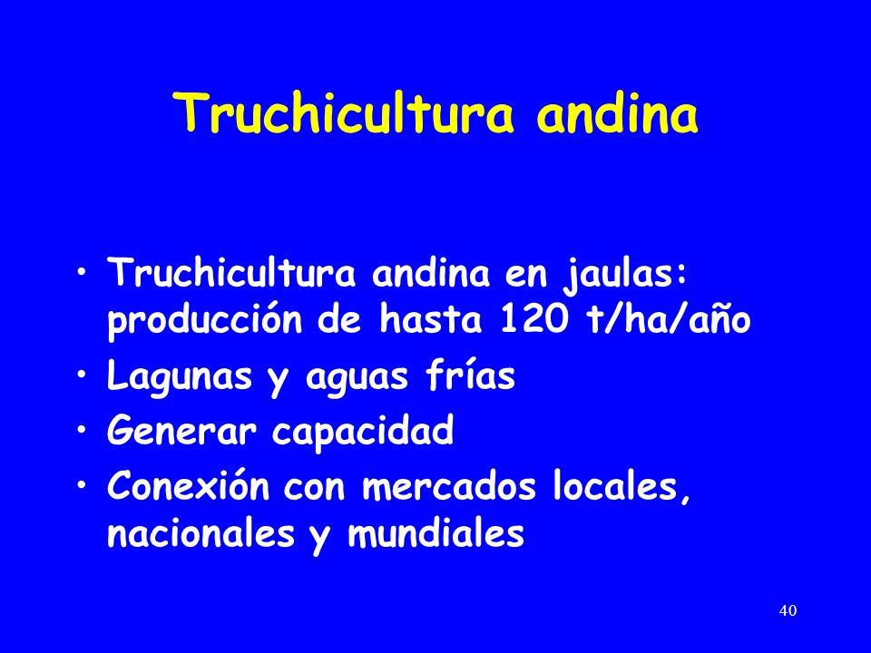 Truchicultura andina Truchicultura andina en jaulas: producción de hasta 120 t/ha/año. Lagunas y aguas frías.