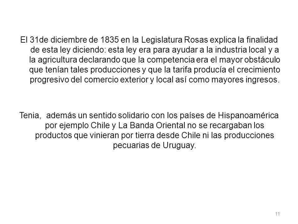 El 31de diciembre de 1835 en la Legislatura Rosas explica la finalidad de esta ley diciendo: esta ley era para ayudar a la industria local y a la agricultura declarando que la competencia era el mayor obstáculo que tenían tales producciones y que la tarifa producía el crecimiento progresivo del comercio exterior y local así como mayores ingresos.