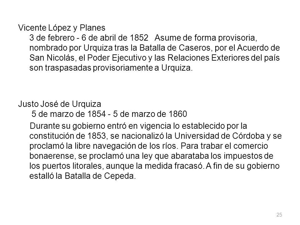 Vicente López y Planes 3 de febrero - 6 de abril de 1852 Asume de forma provisoria, nombrado por Urquiza tras la Batalla de Caseros, por el Acuerdo de San Nicolás, el Poder Ejecutivo y las Relaciones Exteriores del país son traspasadas provisoriamente a Urquiza.