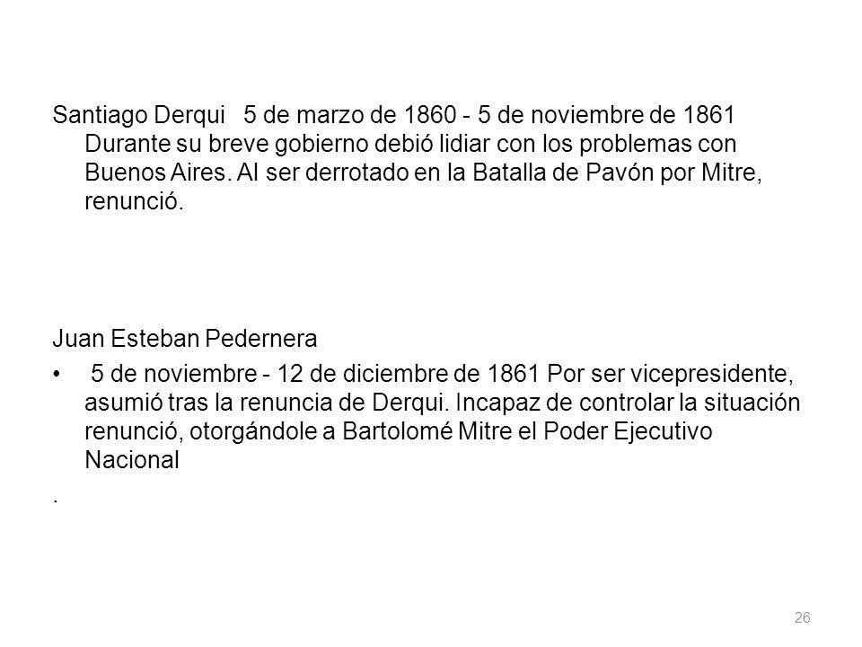Santiago Derqui 5 de marzo de 1860 - 5 de noviembre de 1861 Durante su breve gobierno debió lidiar con los problemas con Buenos Aires. Al ser derrotado en la Batalla de Pavón por Mitre, renunció.