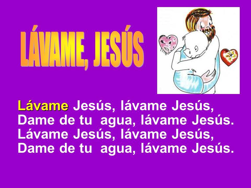 Lávame Jesús, lávame Jesús, Dame de tu agua, lávame Jesús.