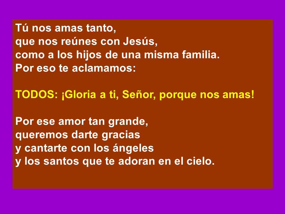 Tú nos amas tanto,que nos reúnes con Jesús, como a los hijos de una misma familia. Por eso te aclamamos: