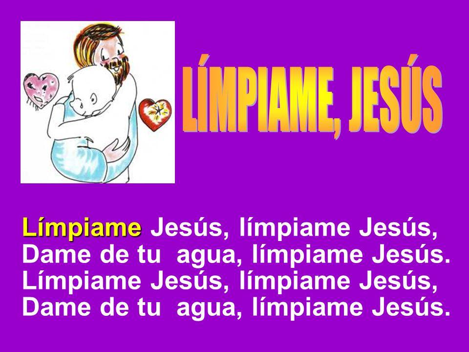Límpiame Jesús, límpiame Jesús, Dame de tu agua, límpiame Jesús.