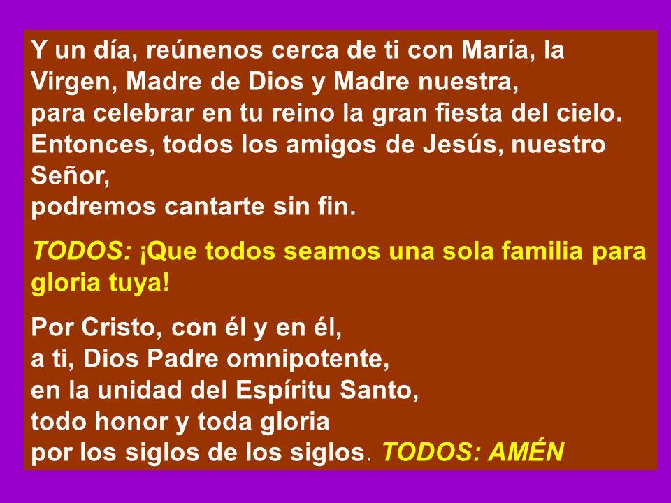 Y un día, reúnenos cerca de ti con María, la Virgen, Madre de Dios y Madre nuestra,