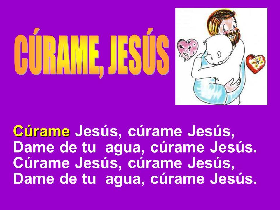 Cúrame Jesús, cúrame Jesús, Dame de tu agua, cúrame Jesús.