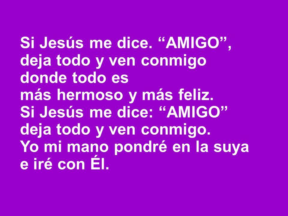 Si Jesús me dice. AMIGO ,