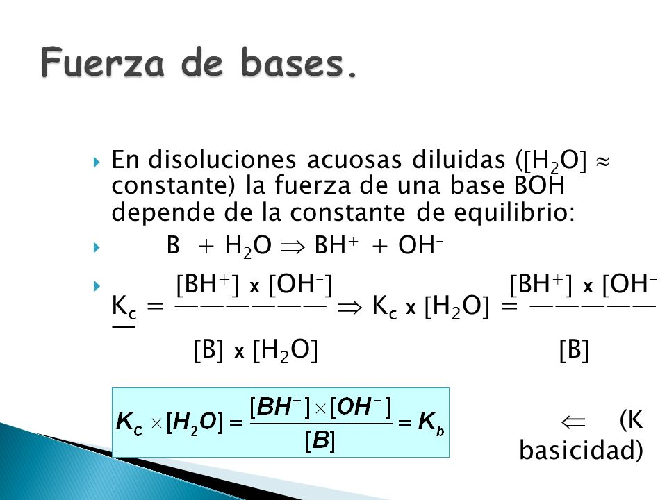 Fuerza de bases. En disoluciones acuosas diluidas (H2O  constante) la fuerza de una base BOH depende de la constante de equilibrio: