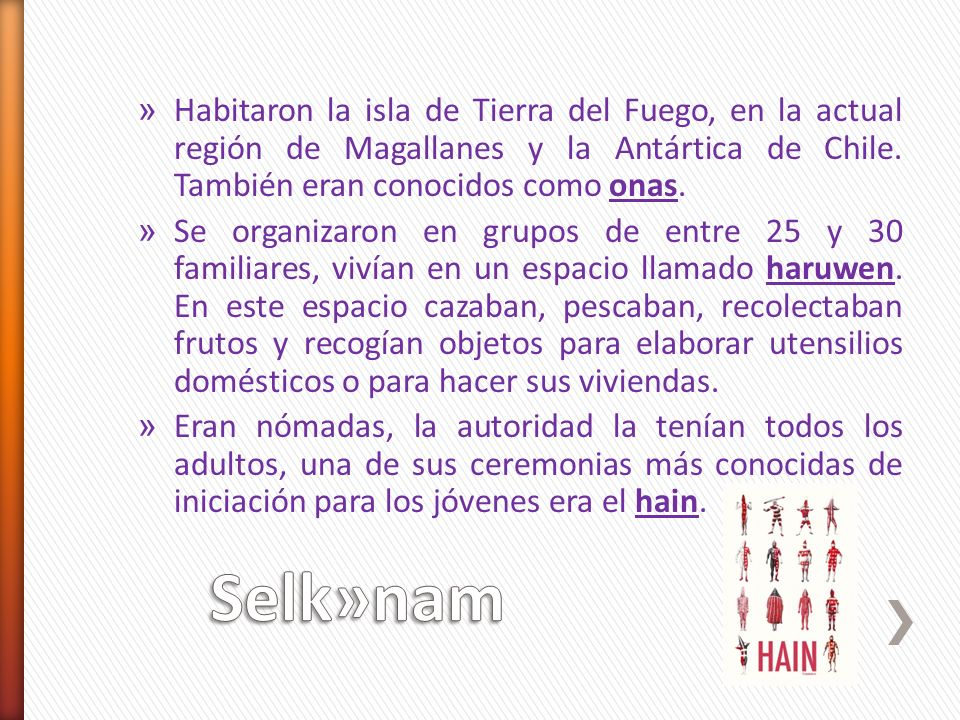 Habitaron la isla de Tierra del Fuego, en la actual región de Magallanes y la Antártica de Chile. También eran conocidos como onas.