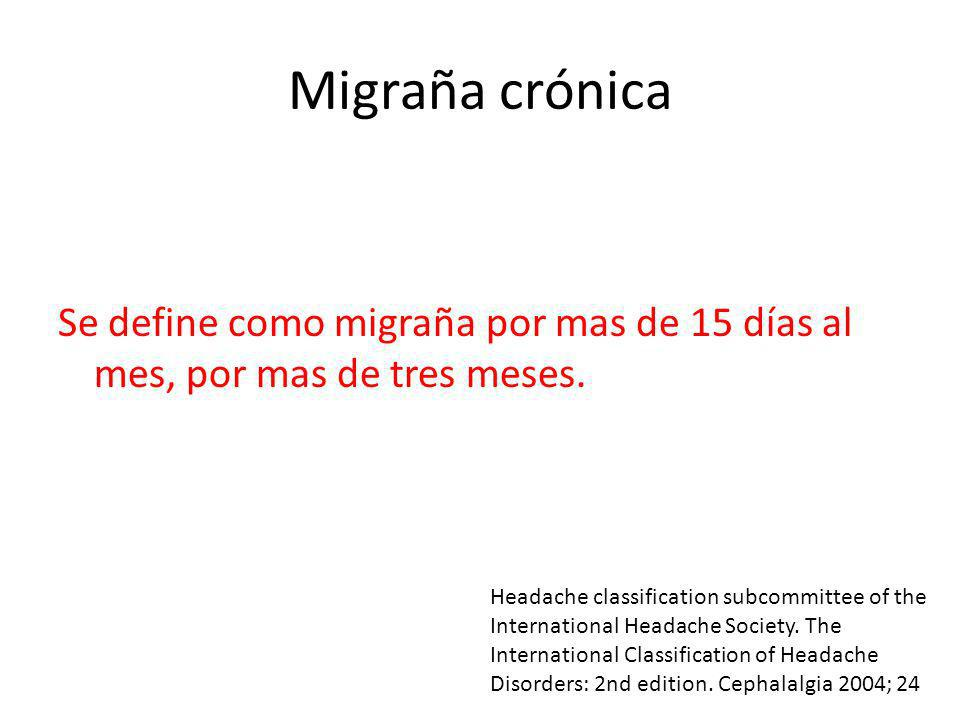 Migraña crónica Se define como migraña por mas de 15 días al mes, por mas de tres meses.