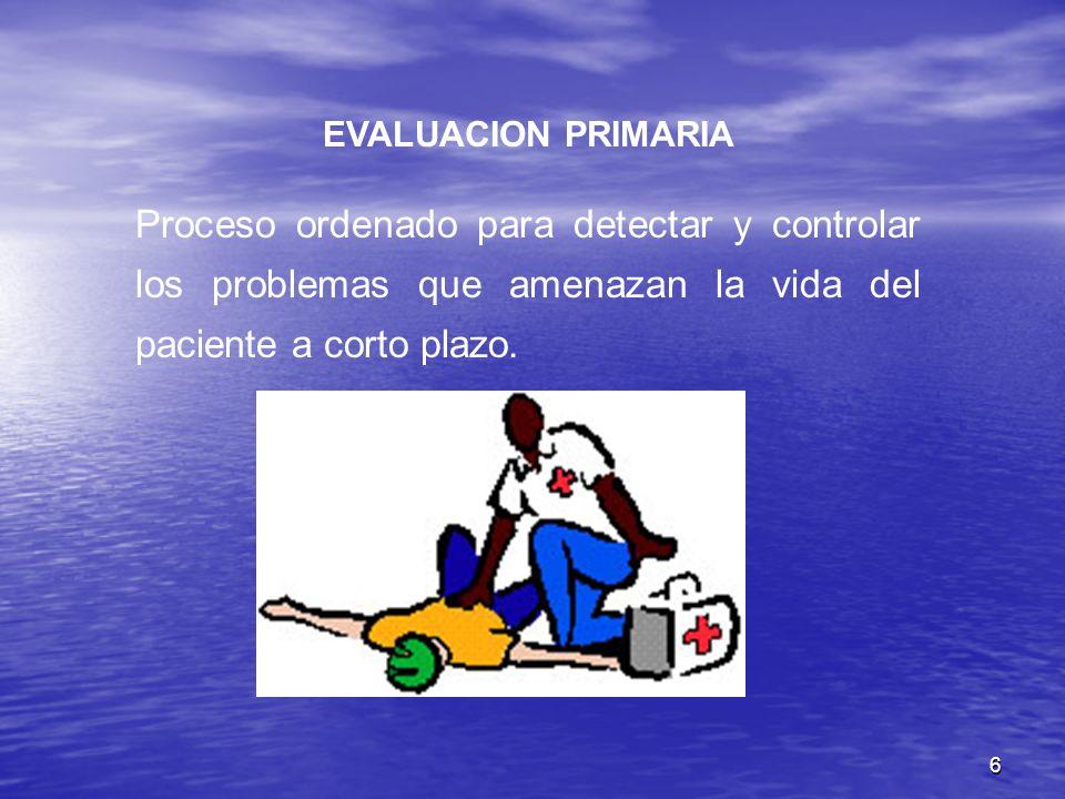 EVALUACION PRIMARIA Proceso ordenado para detectar y controlar los problemas que amenazan la vida del paciente a corto plazo.