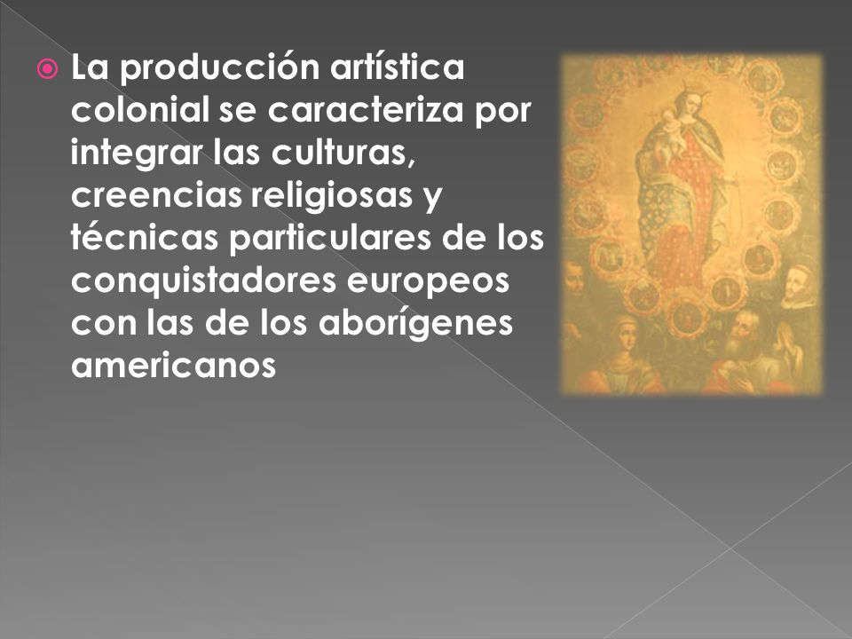 La producción artística colonial se caracteriza por integrar las culturas, creencias religiosas y técnicas particulares de los conquistadores europeos con las de los aborígenes americanos