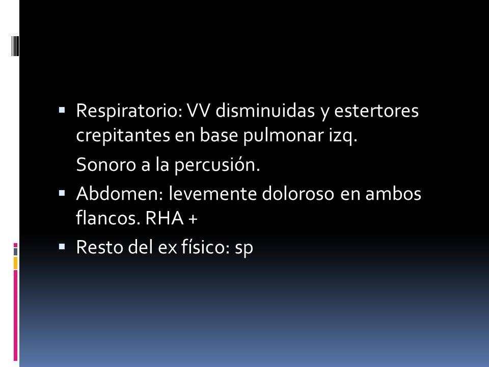Respiratorio: VV disminuidas y estertores crepitantes en base pulmonar izq.