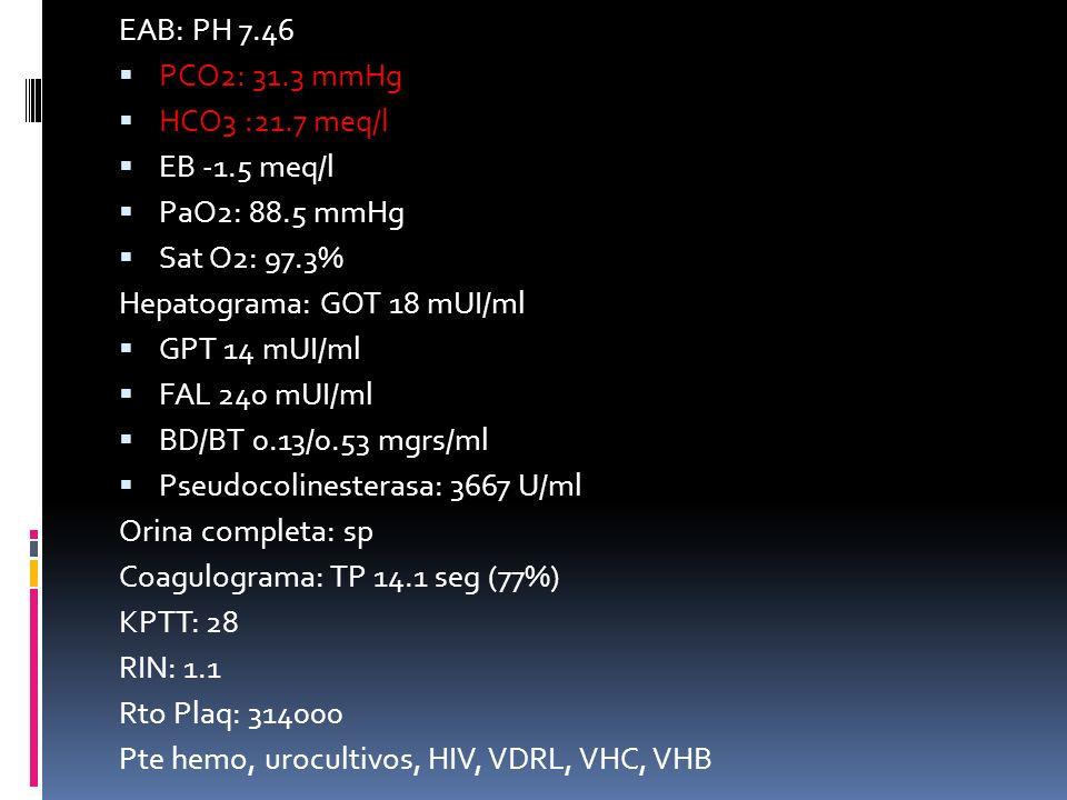 EAB: PH 7.46 PCO2: 31.3 mmHg. HCO3 :21.7 meq/l. EB -1.5 meq/l. PaO2: 88.5 mmHg. Sat O2: 97.3% Hepatograma: GOT 18 mUI/ml.