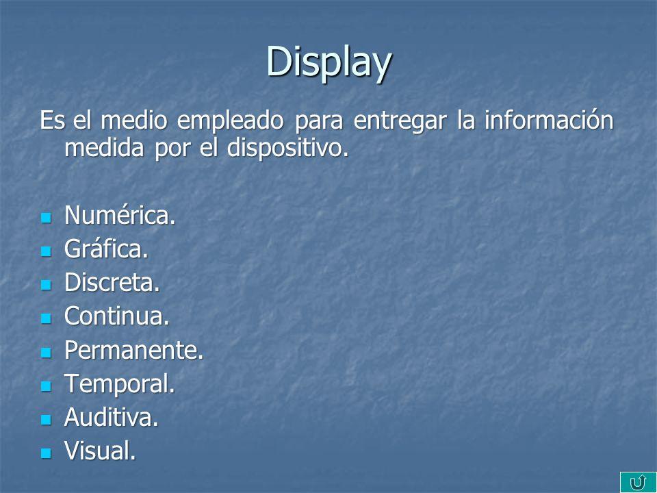 Display Es el medio empleado para entregar la información medida por el dispositivo. Numérica. Gráfica.