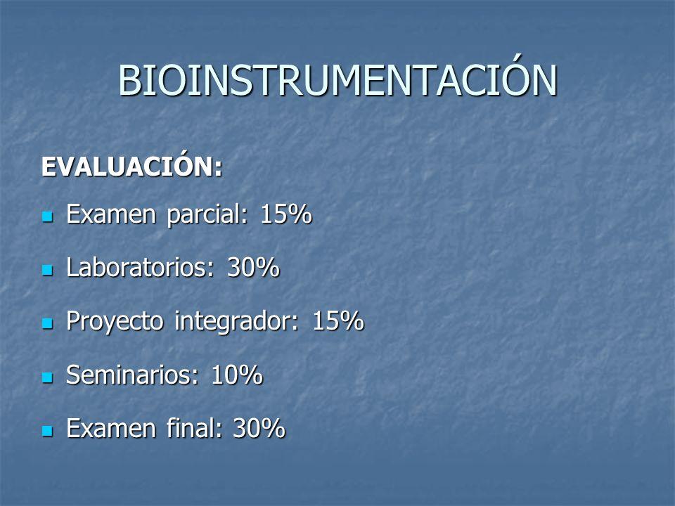 BIOINSTRUMENTACIÓN EVALUACIÓN: Examen parcial: 15% Laboratorios: 30%