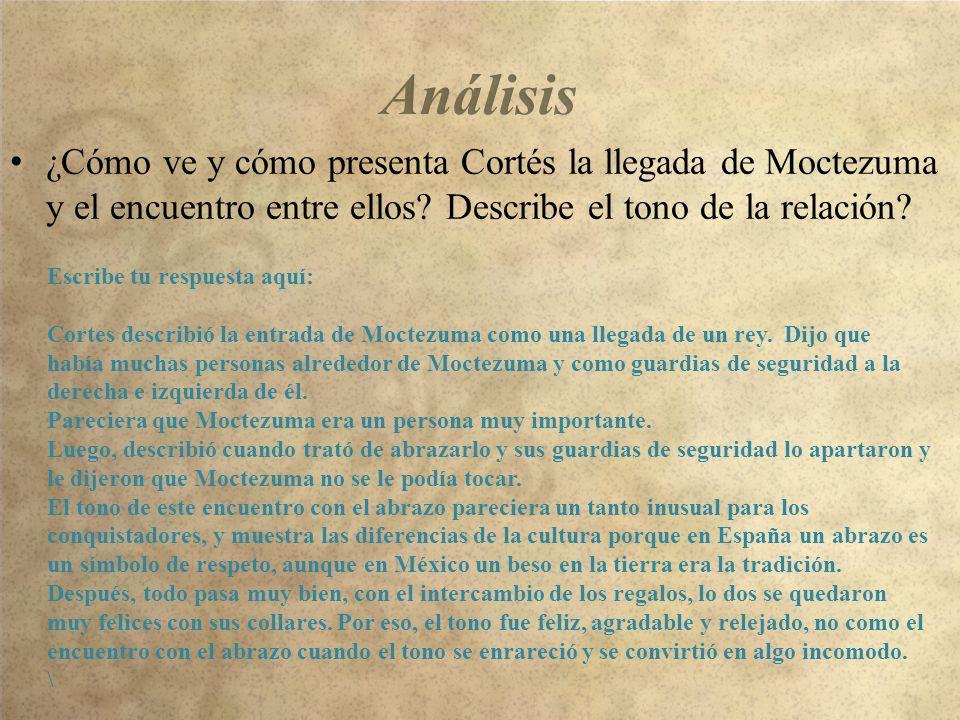 Análisis ¿Cómo ve y cómo presenta Cortés la llegada de Moctezuma y el encuentro entre ellos Describe el tono de la relación