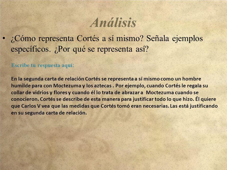 Análisis ¿Cómo representa Cortés a sí mismo Señala ejemplos específicos. ¿Por qué se representa así