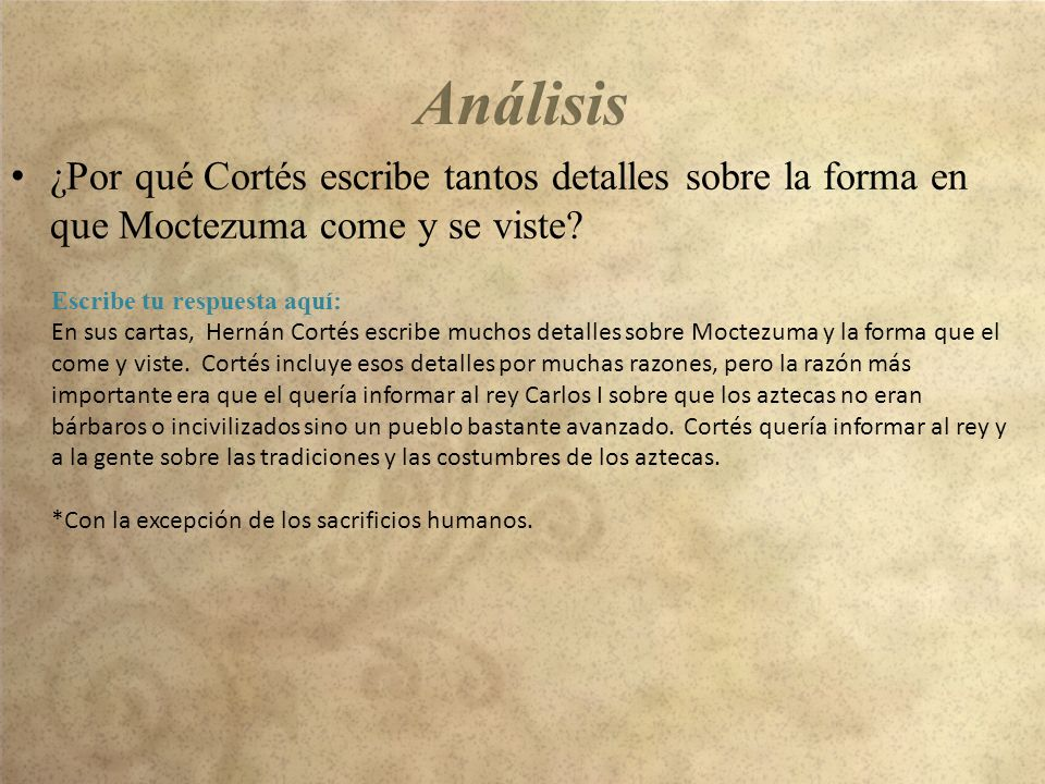 Análisis ¿Por qué Cortés escribe tantos detalles sobre la forma en que Moctezuma come y se viste Escribe tu respuesta aquí: