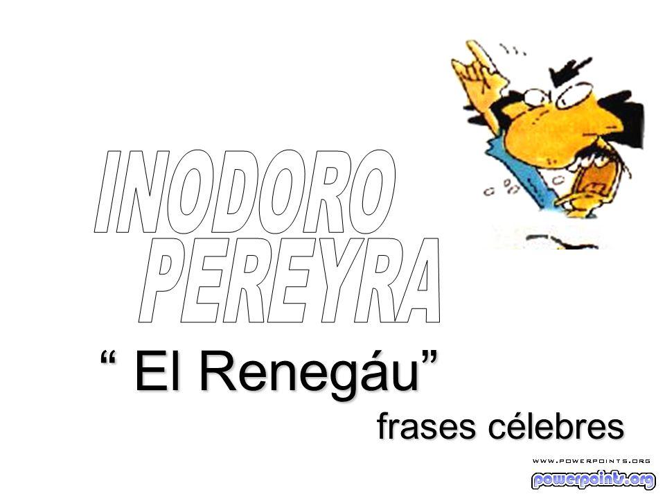 INODORO PEREYRA El Renegáu frases célebres