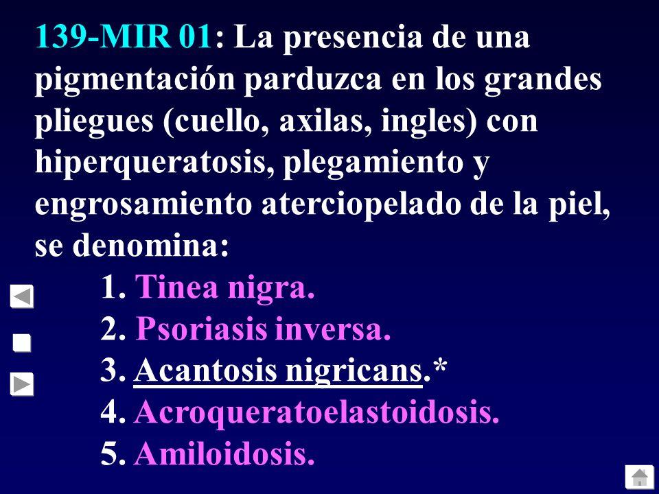 139-MIR 01: La presencia de una pigmentación parduzca en los grandes pliegues (cuello, axilas, ingles) con hiperqueratosis, plegamiento y engrosamiento aterciopelado de la piel, se denomina: