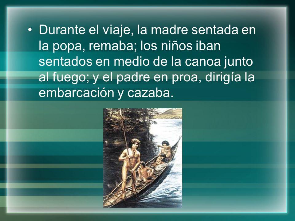 Durante el viaje, la madre sentada en la popa, remaba; los niños iban sentados en medio de la canoa junto al fuego; y el padre en proa, dirigía la embarcación y cazaba.
