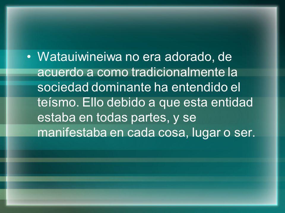 Watauiwineiwa no era adorado, de acuerdo a como tradicionalmente la sociedad dominante ha entendido el teísmo.